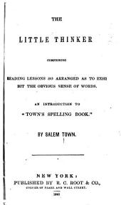 """The Little Thinker Comprising Reading Lessons So Arranged as to Exhibit the Obvious Sense of Words: An Introduction to """"Town's Spelling Book."""""""