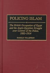 Policing Islam: The British Occupation of Egypt and the Anglo-Egyptian Struggle Over Control of the Police, 1882-1914