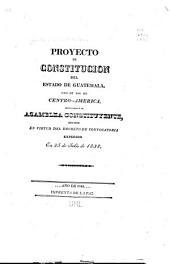 Proyecto de Constitución del Estado de Guatemala, uno de los de Centro-América: presentado á la Asamblea Constituyente, reunida en virtud del Decreto de convocatoria expedido en 25 de julio de 1838