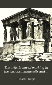 The artist's way of working in the various handicrafts and arts of design: Volume 1