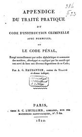 Appendice du Traité pratique du Code d'instruction criminelle avec formules, ou le Code pénal rangé textuellement ... développé et expliqué par les motifs qui ont servi de base aux diverses dispositions de ce Code
