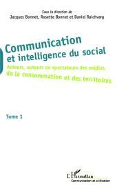 Communication et intelligence du social (Tome 1): Acteurs, auteurs ou spectateurs des médias, de la consommation et des territoires -, Volume1