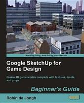 Google SketchUp for Game Design: Beginner's Guide : Create 3D Game Worlds Complete with Textures, Levels, and Props