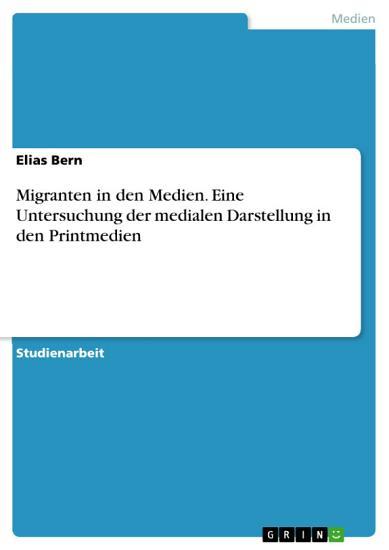 Migranten in den Medien  Eine Untersuchung der medialen Darstellung in den Printmedien PDF