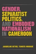Gender  Separatist Politics  and Embodied Nationalism in Cameroon PDF