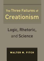 The Three Failures of Creationism: Logic, Rhetoric, and Science
