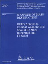 Weapons of Mass Destruction: Dod's Actions to Combat Weapons Use Should Be More Integrated and Focused