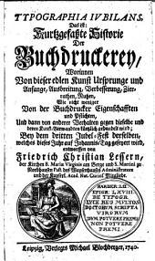 Typogrephia jubilans, das ist Kurtzgefaßte Historie der Buchdruckerey: Worinnen Von dieser edlen Kunst Ursprunge und Anfange, Ausbreitung ... Wie nicht weniger Von der Buchdrucker Eigenschafften und Pflichten ... gehandelt ... wird