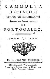 Raccolta d'opuscoli curiosi ed interessanti intorno gli affari presenti di Portogallo: Volumi 5-6