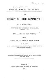 The Report of the Committee on a Resolution Submitted ... by James C. Converse, on the Subject of the Branch House System, for the Sale of Goods Manufactured in Massachusetts, and in the Adjoining States, on Boston Capital. Presented ... Dec. 6th, 1858