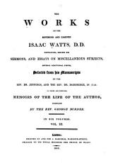 The Works of the Reverend and Learned Isaac Watts, Containing, Besides His Sermons and Essays on Miscellaneous Subjects, Several Additional Pieces, Selected from His Manuscripts by the Rev. Dr. Jennings and the Rev. Dr. Doddridge in 1753: To which are Prefixed Memoirs of the Life of the Author, Volume 3