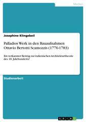 Palladios Werk in den Bauaufnahmen Ottavio Bertotti Scamozzis (1776-1783): Ein verkannter Beitrag zur italienischen Architekturtheorie des 18. Jahrhunderts?