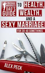 Average Married Dad S Guide To Health Wealth And A Sexy Marriage Book PDF