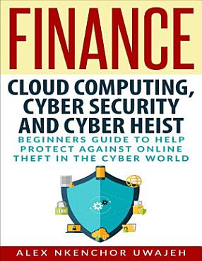 Finance  Cloud Computing  Cyber Security and Cyber Heist   Beginners Guide to Help Protect Against Online Theft in the Cyber World PDF