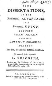 Four Dissertations, on the Reciprocal Advantages of a Perpetual Union Between Great-Britain and Her American Colonies: Written for Mr. Sargent's Prize-medal. To which (by Desire) is Prefixed, an Eulogium, Spoken on the Delivery of the Medal at the Public Commencement in the College of Philadelphia, May 20th, 1766, Volume 3