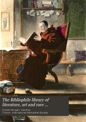 The Bibliophile Library of Literature, Art and Rare Manuscripts: History, Biography, Science, Poetry, Drama, Travel, Adventure, Fiction, and Rare and Little-known Literature from the Archives of the Great Libraries of the World. A Record of the Great Things that Have Been Said and Thought and Done from the Beginning of History. With Pronouncing and Biographical Dictionary and Explanatory Notes, Volume 1