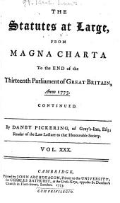 The Statutes at Large from the Magna Charta, to the End of the Eleventh Parliament of Great Britain, Anno 1761 [continued to 1806]. By Danby Pickering: Volume 30