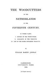 The Woodcutters of the Netherlands in the Fifteenth Century: In Three Parts: I. History of the Woodcutters. II. Catalogue of the Woodcuts. III. List of the Books Containing Woodcuts