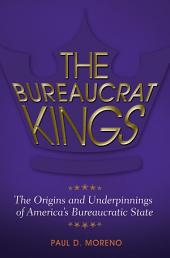 The Bureaucrat Kings: The Origins and Underpinnings of America's Bureaucratic State: The Origins and Underpinnings of America's Bureaucratic State