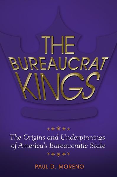 The Bureaucrat Kings  The Origins and Underpinnings of America s Bureaucratic State