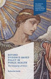 Beyond Evidence Based Policy in Public Health: The Interplay of Ideas