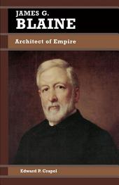James G. Blaine: Architect of Empire