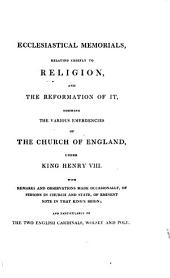 Ecclesiastical Memorials Relating Chiefly to Religion and the Reformation of It, and the Emergencies of the Church of England Under K. Henry VIII., K. Edward VI., and Q. Mary I., with Large Appendices Containing Original Papers: Volume 1
