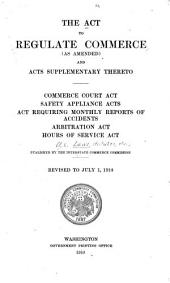 The Act to Regulate Commerce (as Amended): And Acts Supplementary Thereto. Commerce Court Act, Safety Appliance Acts, Act Requiring Monthly Reports of Accidents, Arbitration Act, Hours of Service Act