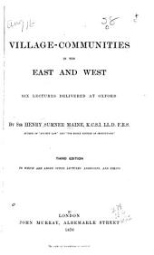 Village-communities in the East and West: Six Lectures Delivered at Oxford, to which are Added Other Lectures, Addresses, and Essays