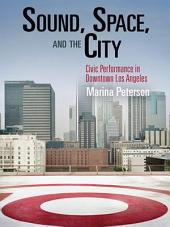 Sound, Space, and the City: Civic Performance in Downtown Los Angeles