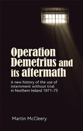 Operation Demetrius and its aftermath: A new history of the use of internment without trial in Northern Ireland 1971-75