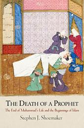 The Death of a Prophet: The End of Muhammad's Life and the Beginnings of Islam