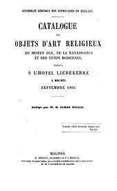Catalogue des objets d'art religieux du Moyen-Age: de la Renaissance et des Temps Modernes, exposés à l'Hotel Liedekerke à Malines Septembre 1864