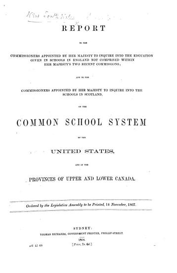 Report  by J  Fraser  Bishop of Manchester   to the Commissioners appointed to inquire into     schools in England     and     Scotland  on the Common School system of the United States  and of the Provinces of Upper and Lower Canada  Ordered by the Legislative Assembly to be printed  14 November 1867 PDF
