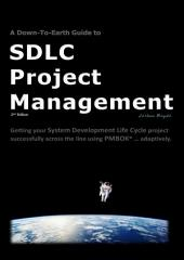 A Down-To-Earth Guide To SDLC Project Management (2nd Edition): Getting your system / software development life cycle project successfully across the line using PMBOK adaptively.
