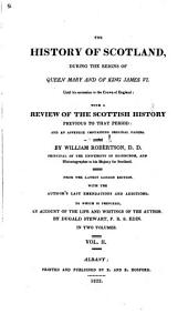 Robertson's Works: The history of Scotland during the reigns of queen Mary and king James VI. Account of the life and writings of William Robertson, by Duguld Stewart
