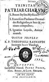 Trinitas patriarcharum : S. Bruno stylita mysticus ; S. Franciscus Paulanus Oromasdes religiosus, ex luce et veritate compactus ; S. Ignatius Loyola, anima mundi,... Dictio triplex R. P. Theophili Raynaudi