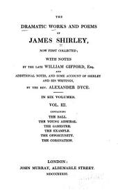 The Dramatic Works and Poems of James Shirley, Now First Collected: The ball. The young admiral. The gamester. The example. The opportunity. The coronation
