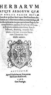 Herbarum Atque Arborum, Quae In Bibliis Passim Obviae sunt, & ex quibus sacri vates similitudines desumunt ... dilucida explicatio