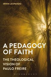 A Pedagogy of Faith: The Theological Vision of Paulo Freire