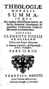 THEOLOGIAE MORALIS SUMMA: IN QUA Per traditas distinctiones brevia, ac facilia firmantur theoremata ad quoslibet conscientiae Casus resolvendos accomodata. PARS II. & III.