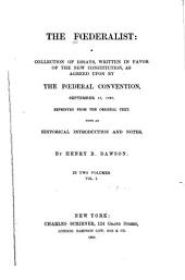 The Fœderalist: A Collection of Essays, Written in Favor of the New Constitution, as Agreed Upon by the Fœderal Convention, September 17, 1787. Reprinted from the Original Text. With an Historical Introduction and Notes, Volume 1