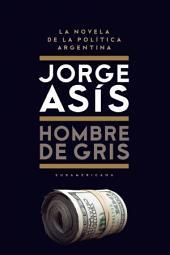 Hombre de gris: La novela de la política Argentina