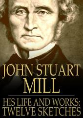 John Stuart Mill: His Life and Works, Twelve Sketches by Distinguished Authors