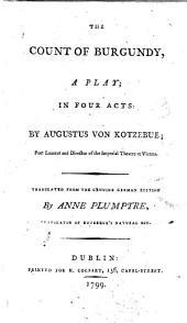 The Count of Burgundy: A Play; in Four Acts: by Augustus Von Kotzebue; ... Translated from the Genuine German Edition by Anne Plumptre, ...