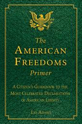 The American Freedoms Primer: A Citizen's Guidebook to the Most Celebrated Declarations of American Liberty