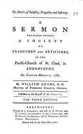 The Duties of Industry: Frugality and Sobriety. A Sermon Preached Before a Society of Tradesmen and Artificers, in the Parish-church of St. Chad, in Shrewsbury, on Easter-Monday, 1766. By William Adams, ...