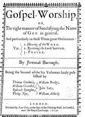 Gospel-worship. Or, The Right Manner of Sanctifying the Name of God in General: And Particularly in These Three Great Ordinances: Viz. 1. Hearing of the Word. 2. Receiving the Lords Supper. 3. Prayer. By Jeremiah Burroughs. Being the Second of the Six Volumns Lately Published by Thomas Goodwin, William Greenhil, Sydrach Sympson, Philip Nye, William Bridge, John Yates, William Adderly