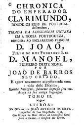 Chronica do Emperador Clarimundo, donde os Reis de Portugal descendem, tirada da linguagem ungua em a nossa portugueza, dirigida ao esclarecido principe D. João, filho do mui poderoso Rei D. Manoel, primeiro deste nome: Volume 3