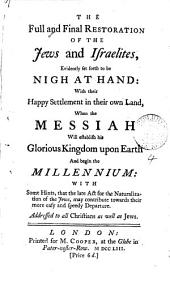 The Full and Final Restoration of the Jews and Israelites: Evidently Set Forth to be Nigh at Hand: with Their Happy Settlement in Their Own Land, when the Messiah Will Establish His Glorious Kingdom Upon Earth and Begin the Millennium: with Some Hints, that the Late Act for the Naturalization of the Jews, May Contribute Towards Their More Easy and Speedy Departure. Addressed to All Christians as Well as Jews